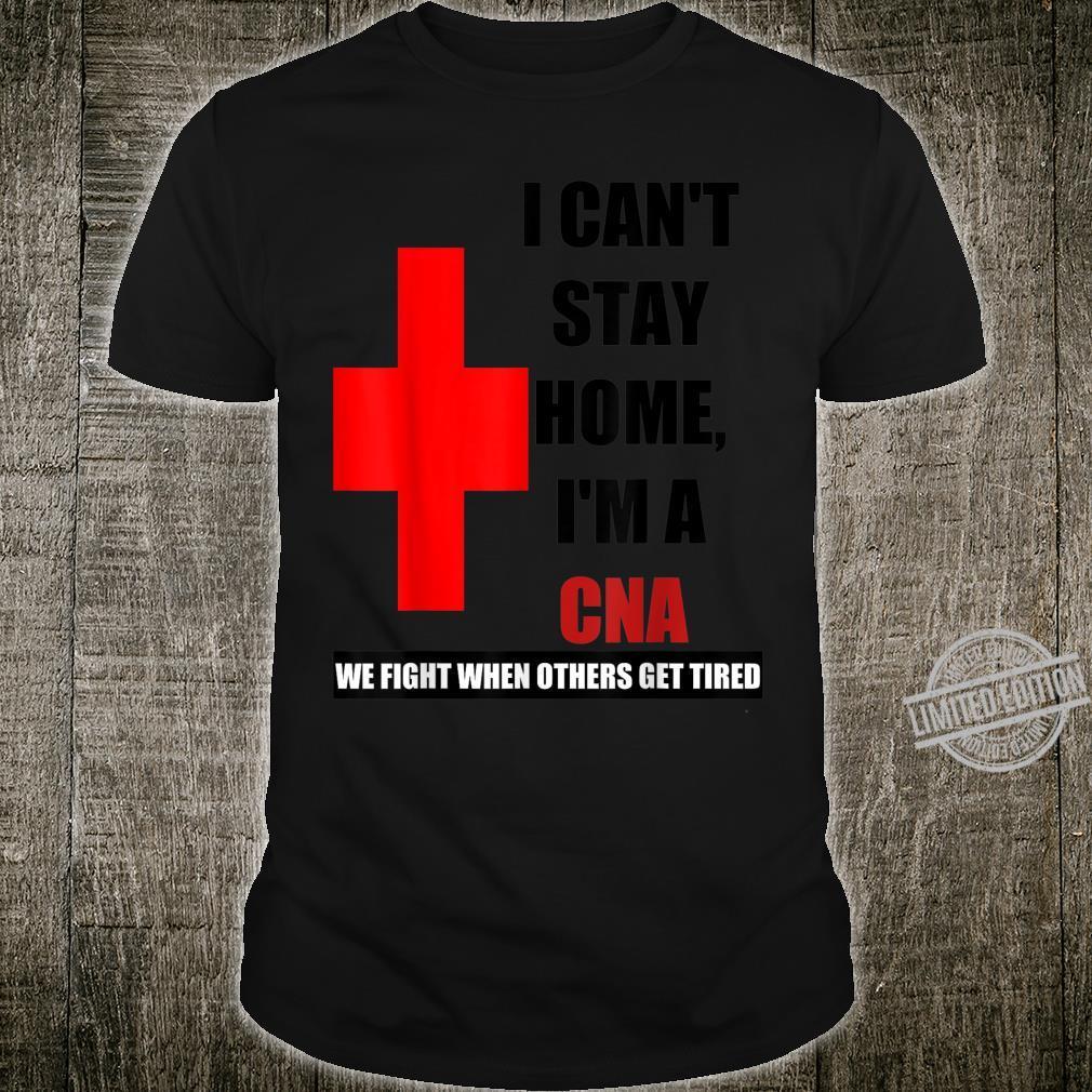 I Can't Stay At Home I'm A CNA We Fight When Others tired Shirt